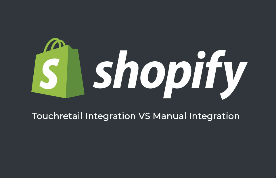 Shopify - Touchretail Integration VS Manual Integration